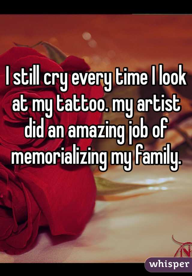 I still cry every time I look at my tattoo. my artist did an amazing job of memorializing my family.