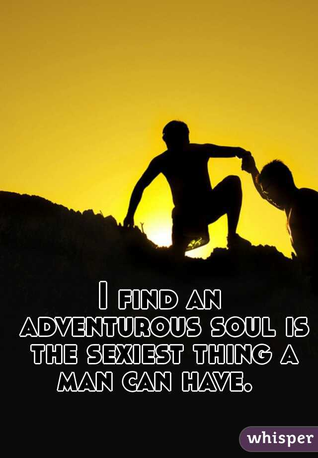 I find an adventurous soul is the sexiest thing a man can have.