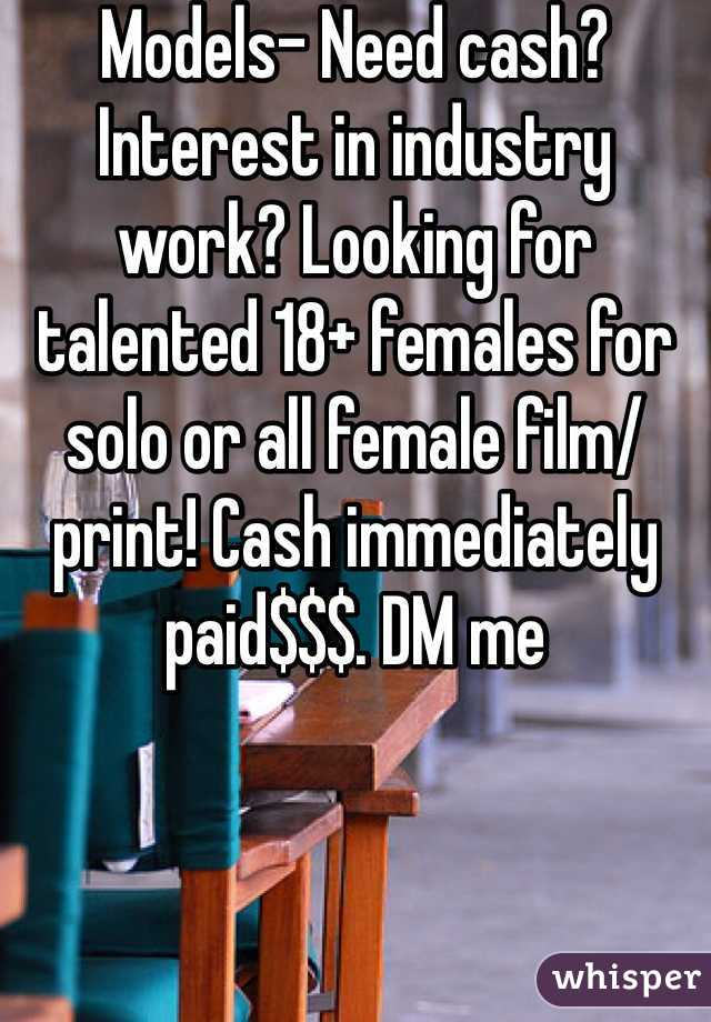Models- Need cash? Interest in industry work? Looking for talented 18+ females for solo or all female film/print! Cash immediately paid$$$. DM me
