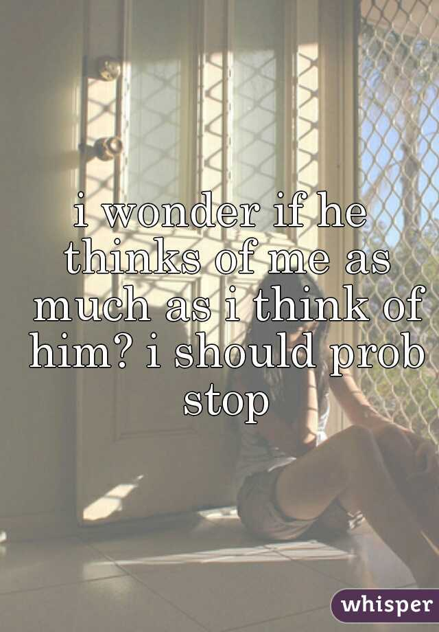 i wonder if he thinks of me as much as i think of him? i should prob stop