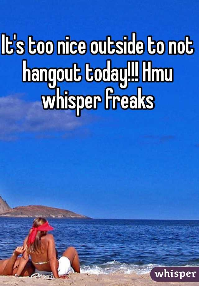 It's too nice outside to not hangout today!!! Hmu whisper freaks