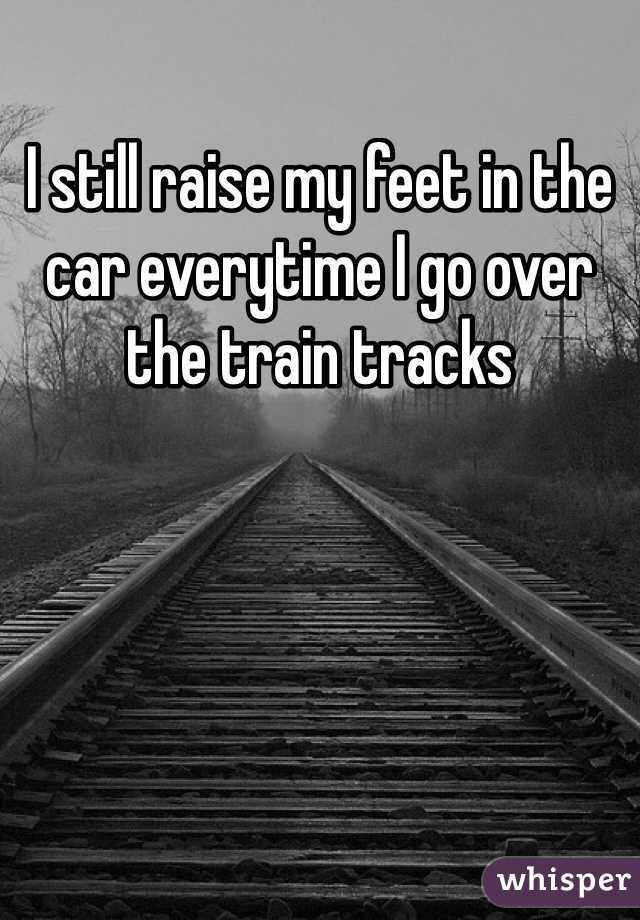 I still raise my feet in the car everytime I go over the train tracks