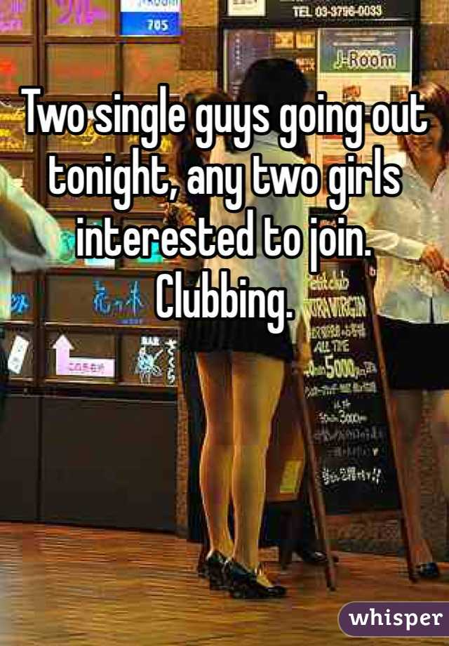 Two single guys going out tonight, any two girls interested to join. Clubbing.