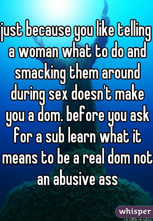 just because you like telling a woman what to do and smacking them around during sex doesn't make you a dom. before you ask for a sub learn what it means to be a real dom not an abusive ass