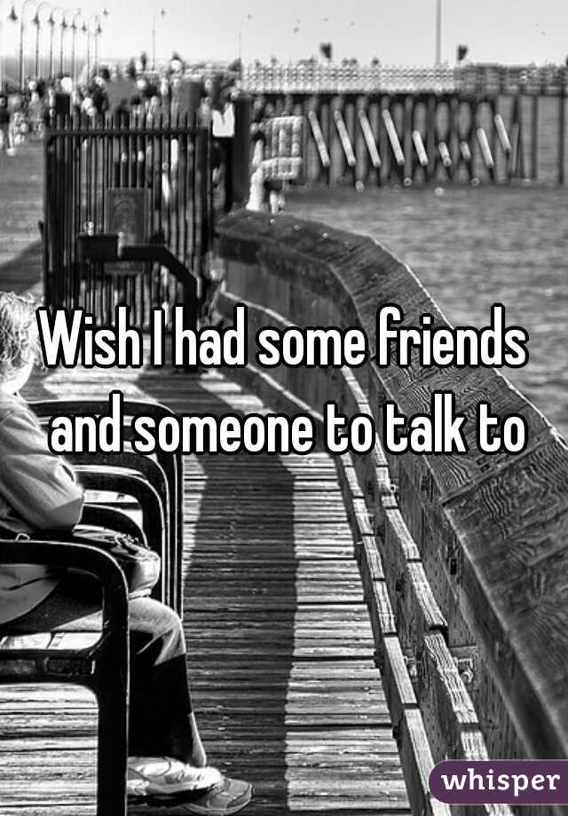 Wish I had some friends and someone to talk to