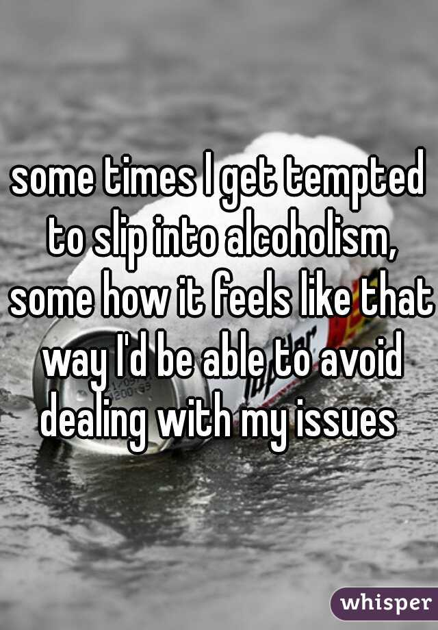 some times I get tempted to slip into alcoholism, some how it feels like that way I'd be able to avoid dealing with my issues