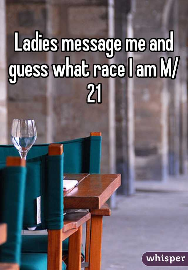 Ladies message me and guess what race I am M/21