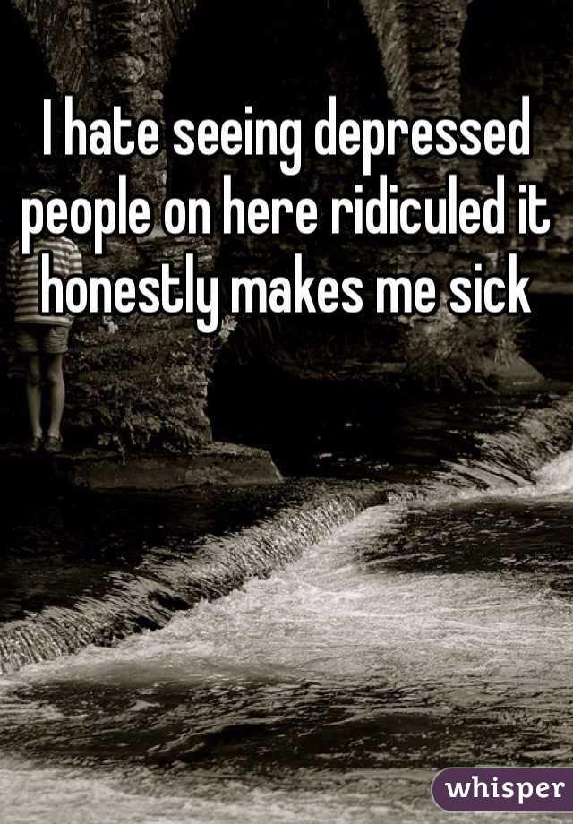 I hate seeing depressed people on here ridiculed it honestly makes me sick