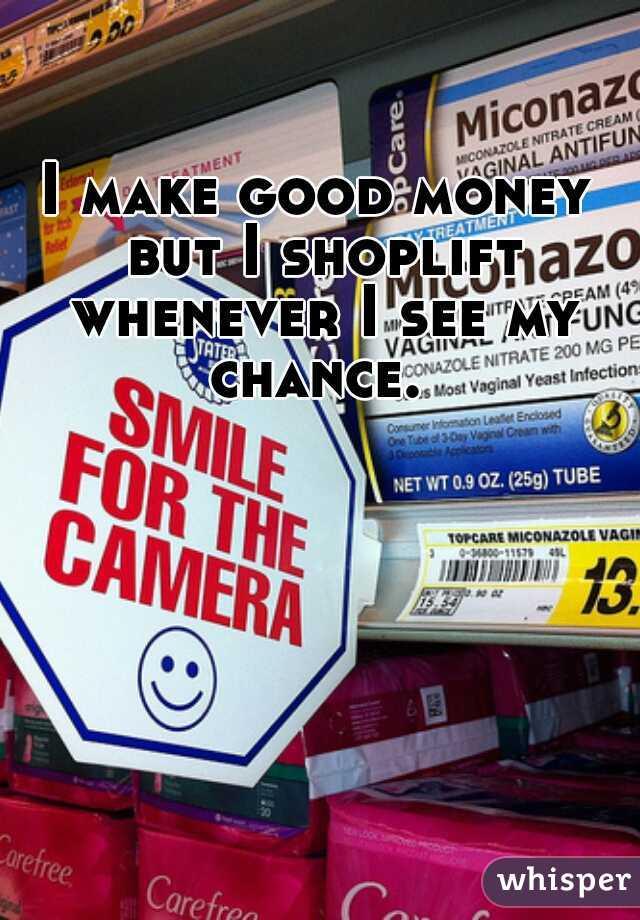 I make good money but I shoplift whenever I see my chance.