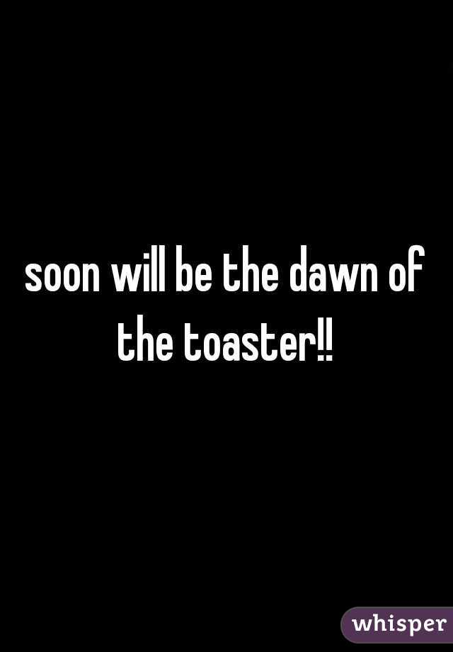 soon will be the dawn of the toaster!!