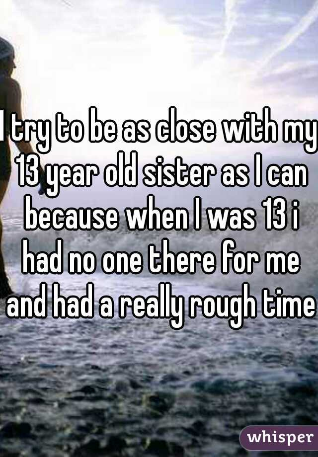 I try to be as close with my 13 year old sister as I can because when I was 13 i had no one there for me and had a really rough time.