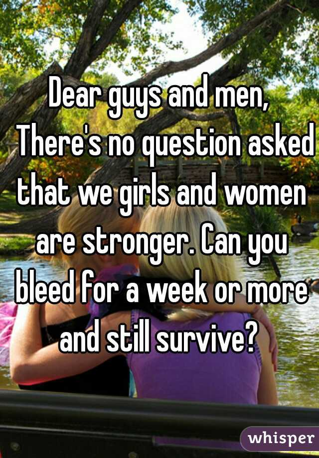 Dear guys and men,   There's no question asked that we girls and women are stronger. Can you bleed for a week or more and still survive?
