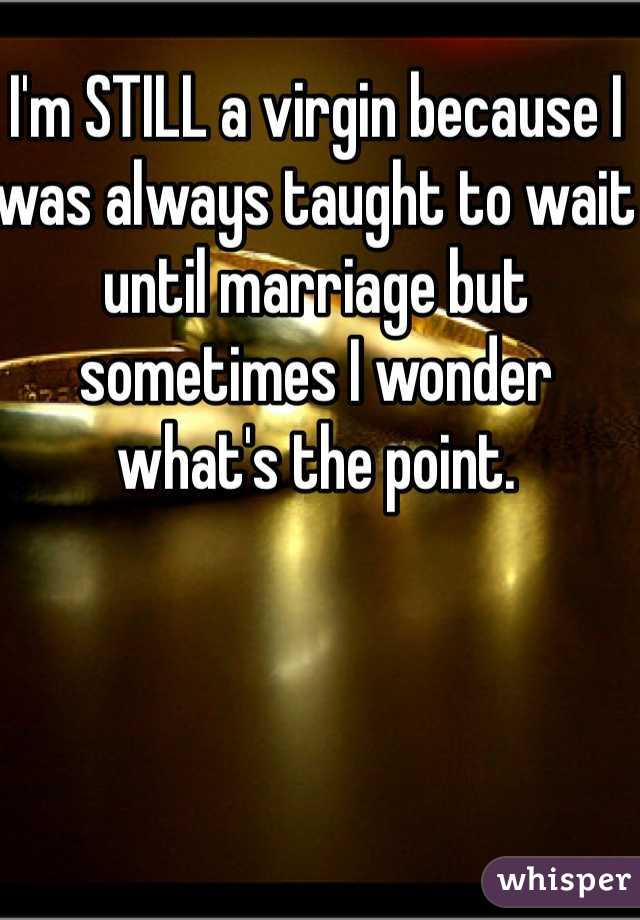 I'm STILL a virgin because I was always taught to wait until marriage but sometimes I wonder what's the point.