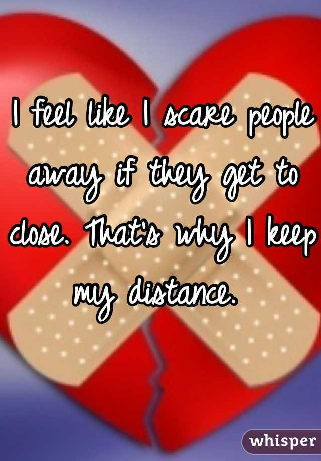 I feel like I scare people away if they get to close. That's why I keep my distance.