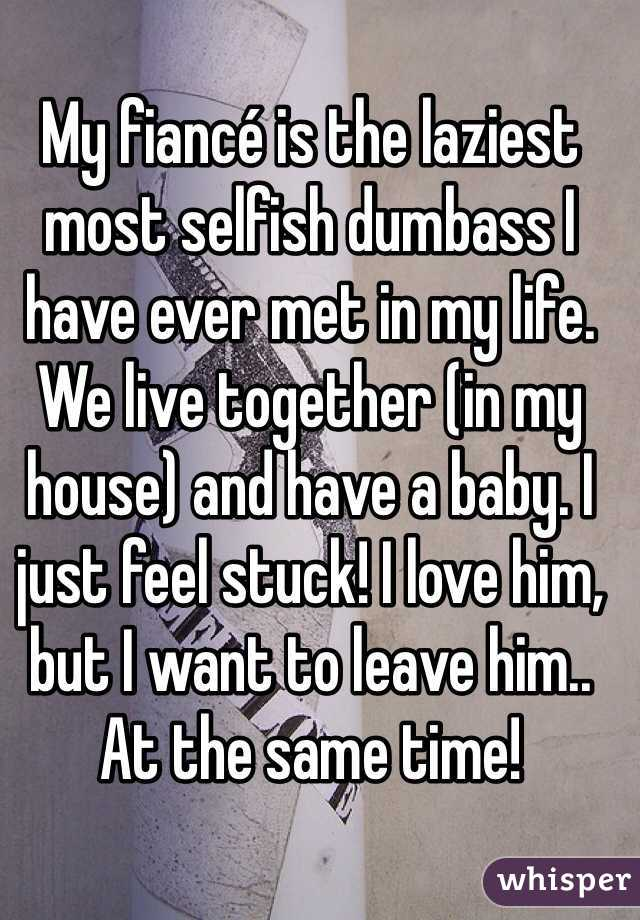 My fiancé is the laziest most selfish dumbass I have ever met in my life. We live together (in my house) and have a baby. I just feel stuck! I love him, but I want to leave him.. At the same time!