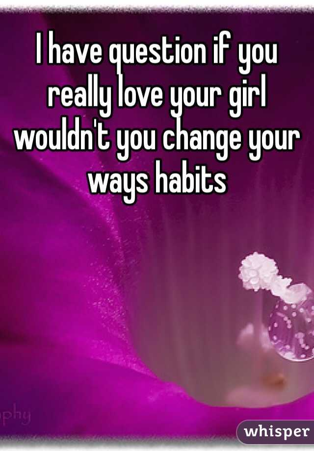 I have question if you really love your girl wouldn't you change your ways habits