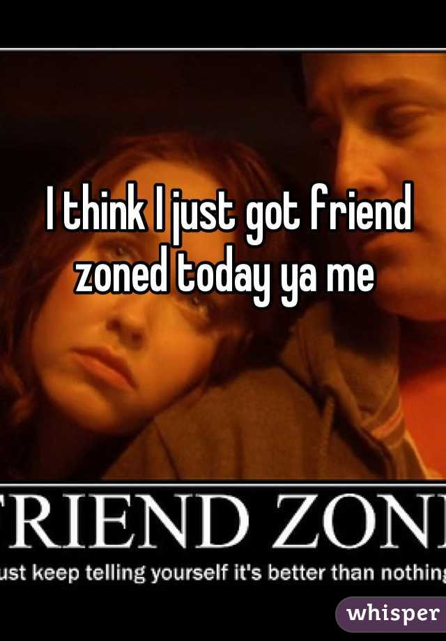I think I just got friend zoned today ya me