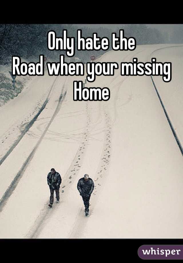 Only hate the  Road when your missing  Home
