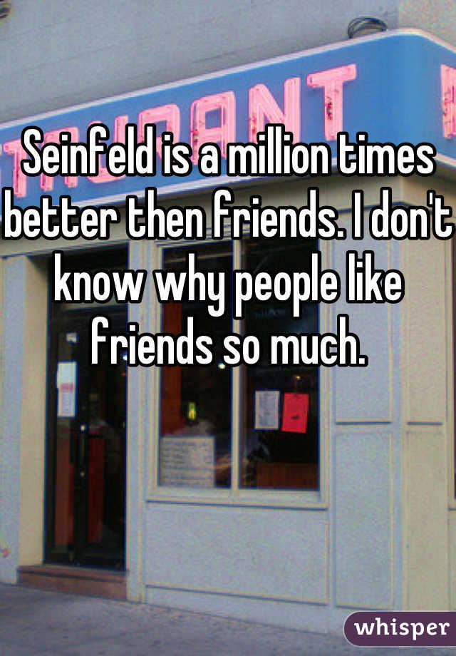 Seinfeld is a million times better then friends. I don't know why people like friends so much.