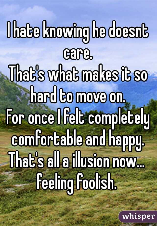 I hate knowing he doesnt care.  That's what makes it so hard to move on.  For once I felt completely comfortable and happy.  That's all a illusion now...  feeling foolish.