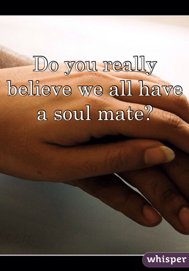 Do you really believe we all have a soul mate?