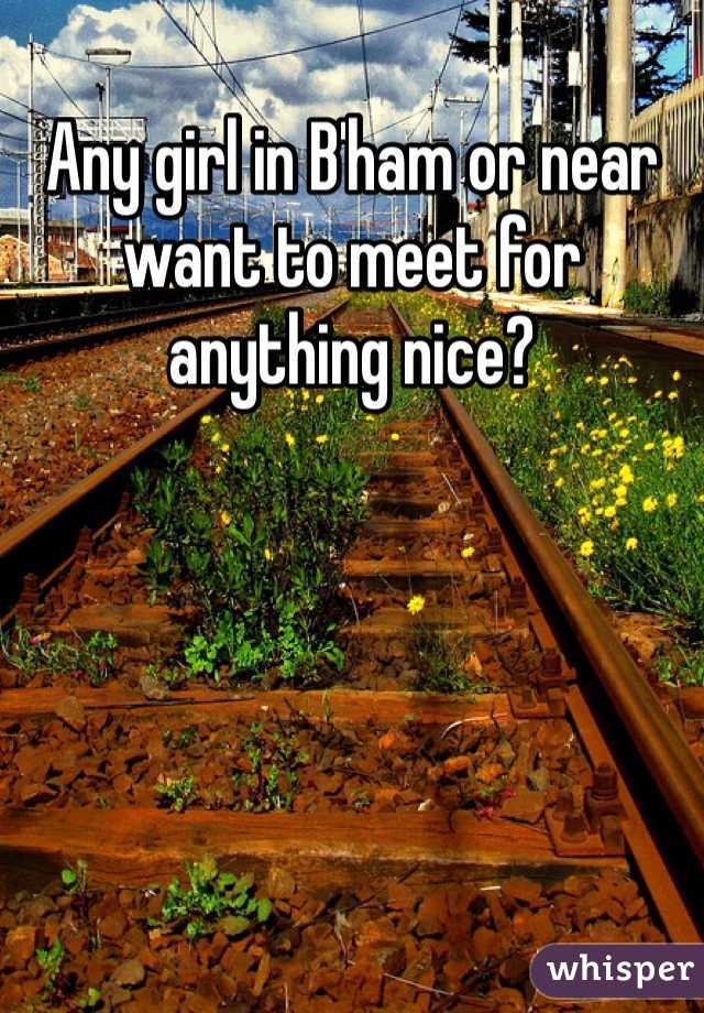 Any girl in B'ham or near want to meet for anything nice?