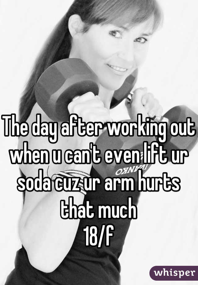 The day after working out when u can't even lift ur soda cuz ur arm hurts that much  18/f