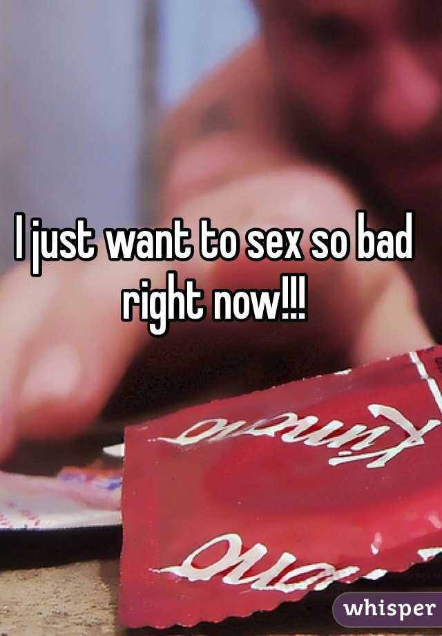 I just want to sex so bad right now!!!
