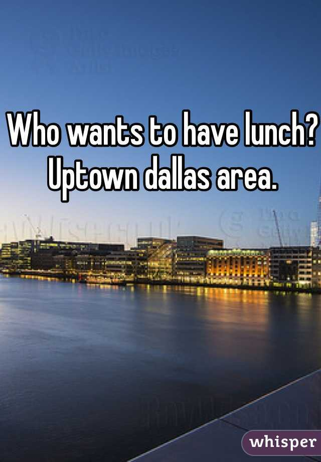 Who wants to have lunch? Uptown dallas area.