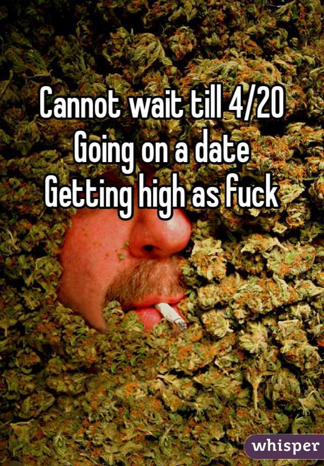 Cannot wait till 4/20 Going on a date  Getting high as fuck