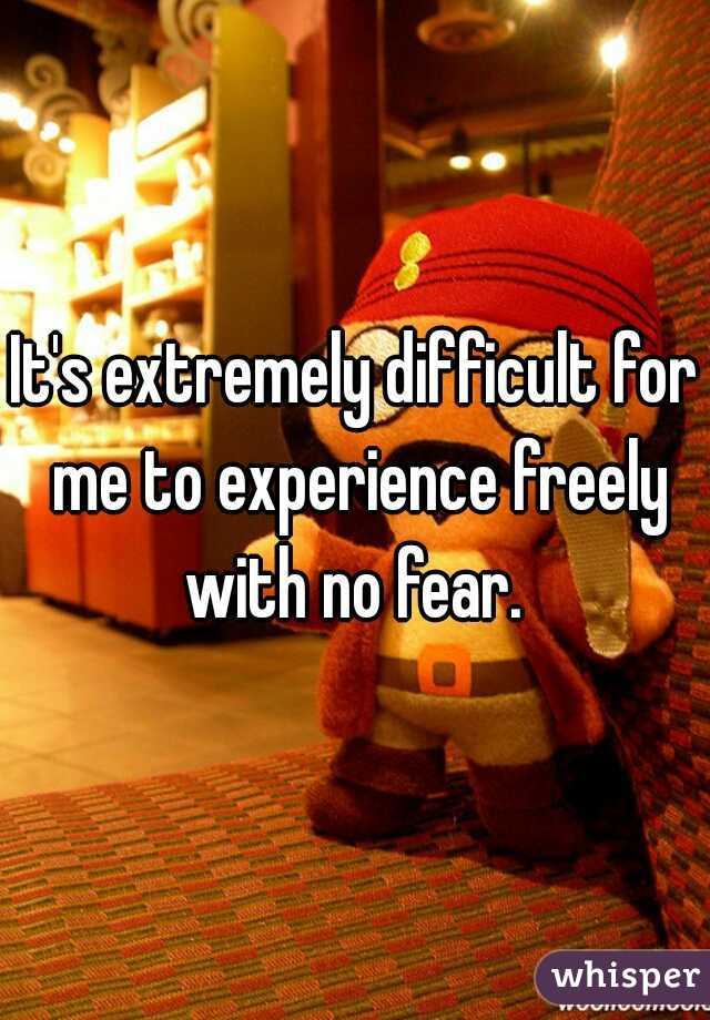 It's extremely difficult for me to experience freely with no fear.