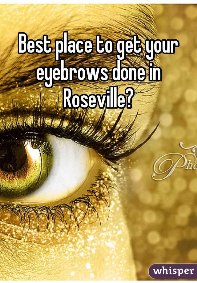 Best place to get your eyebrows done in Roseville?