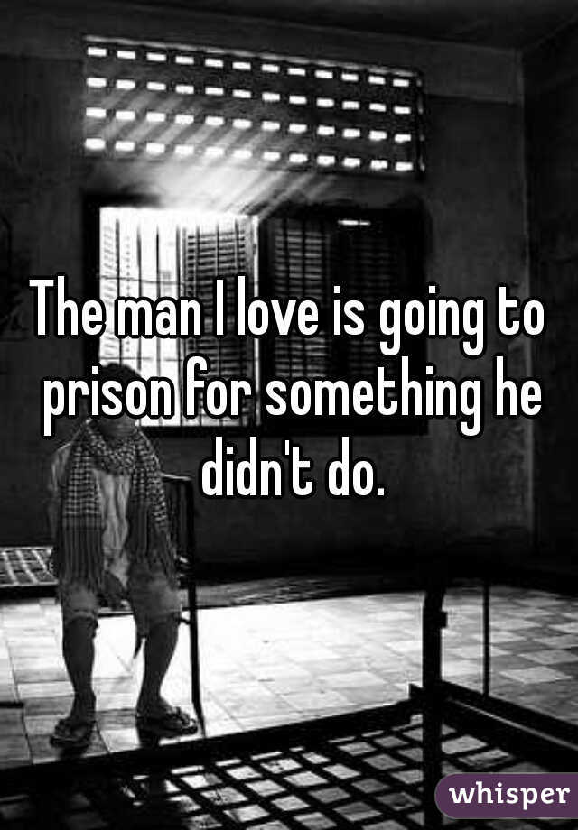The man I love is going to prison for something he didn't do.
