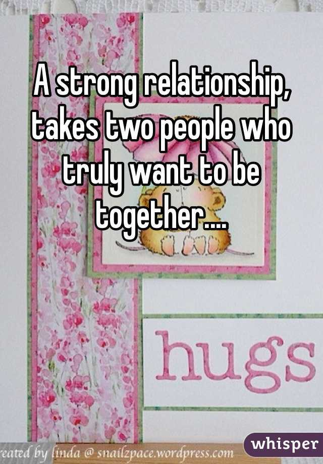 A strong relationship, takes two people who truly want to be together....