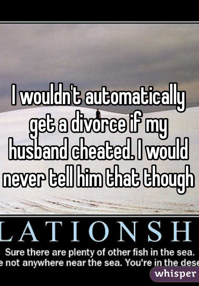 I wouldn't automatically get a divorce if my husband cheated. I would never tell him that though