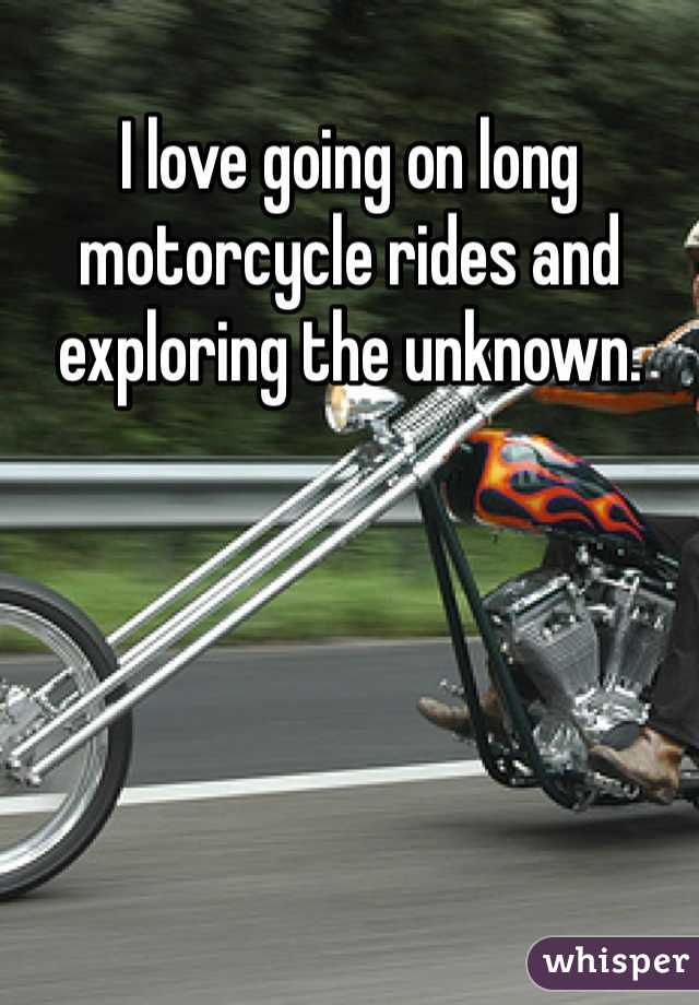 I love going on long motorcycle rides and exploring the unknown.