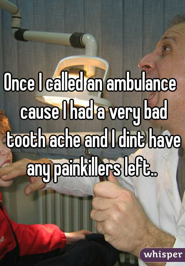 Once I called an ambulance  cause I had a very bad tooth ache and I dint have any painkillers left..