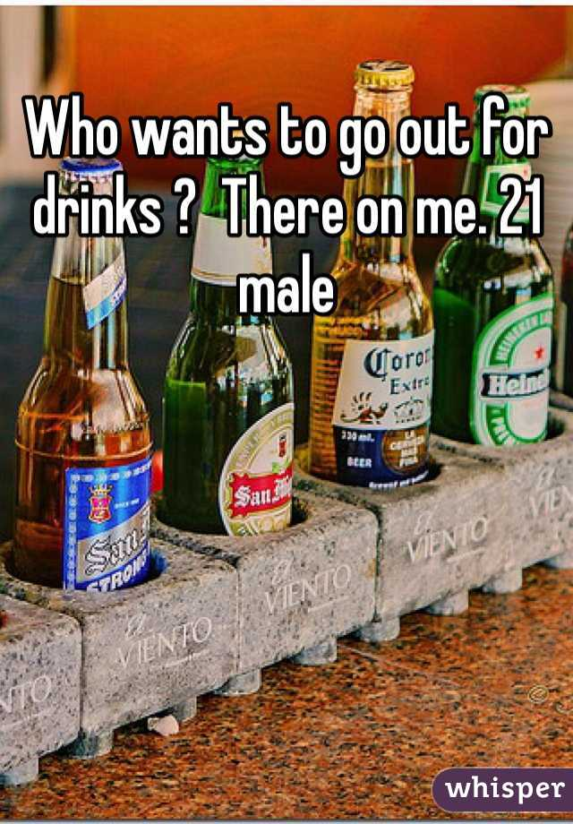 Who wants to go out for drinks ?  There on me. 21 male