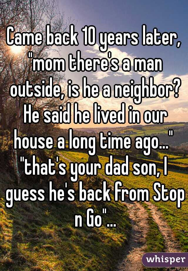 """Came back 10 years later, """"mom there's a man outside, is he a neighbor? He said he lived in our house a long time ago...""""  """"that's your dad son, I guess he's back from Stop n Go""""..."""