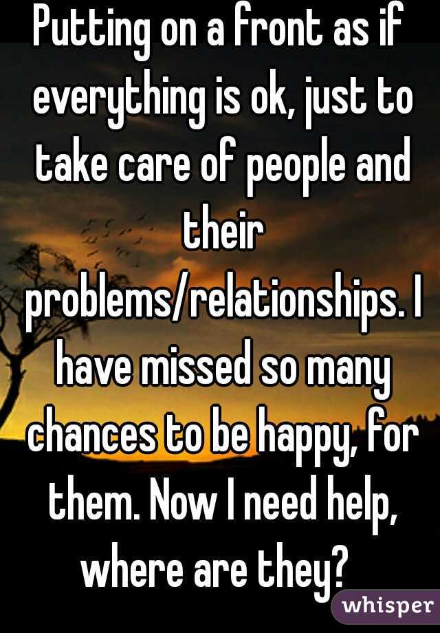 Putting on a front as if everything is ok, just to take care of people and their problems/relationships. I have missed so many chances to be happy, for them. Now I need help, where are they?
