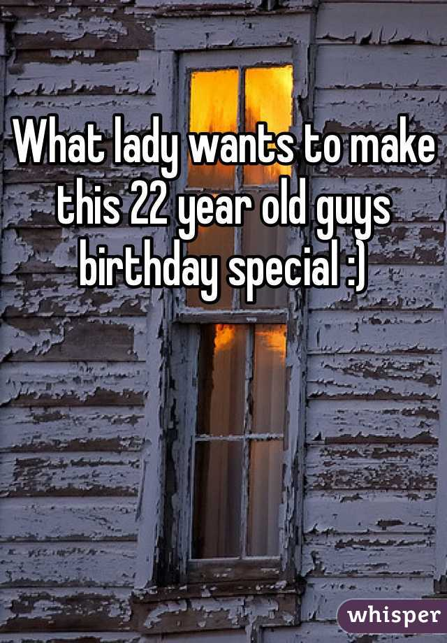 What lady wants to make this 22 year old guys birthday special :)