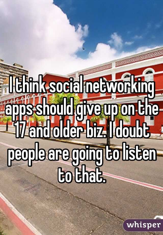 I think social networking apps should give up on the 17 and older biz. I doubt people are going to listen to that.