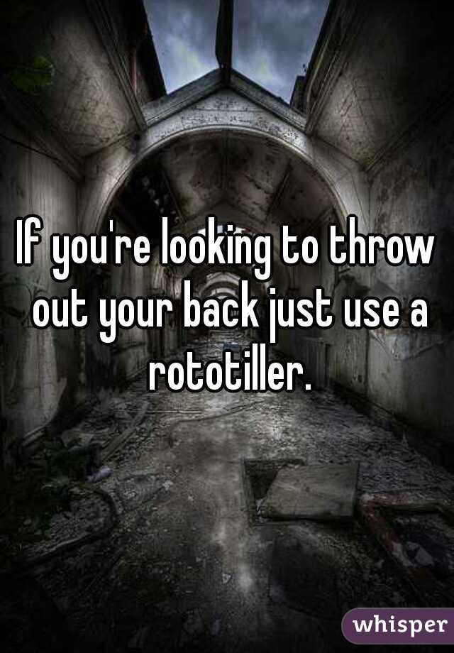 If you're looking to throw out your back just use a rototiller.
