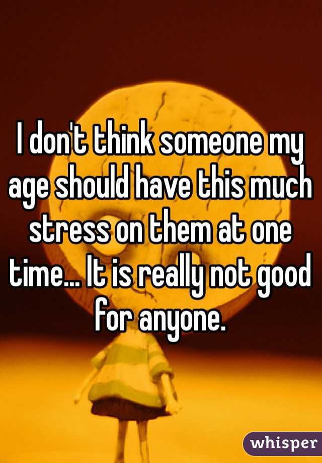 I don't think someone my age should have this much stress on them at one time... It is really not good for anyone.
