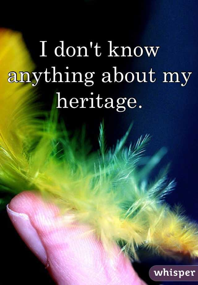 I don't know anything about my heritage.