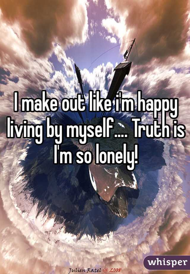 I make out like i'm happy living by myself.... Truth is I'm so lonely!