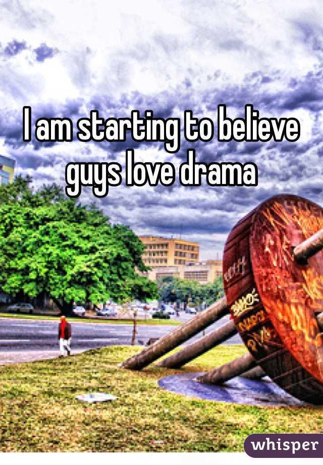 I am starting to believe guys love drama