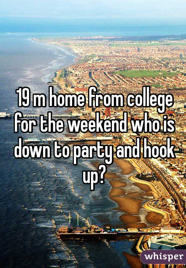 19 m home from college for the weekend who is down to party and hook up?