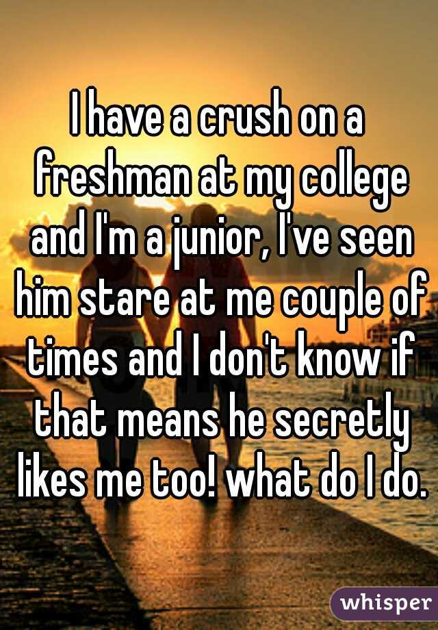 I have a crush on a freshman at my college and I'm a junior, I've seen him stare at me couple of times and I don't know if that means he secretly likes me too! what do I do.