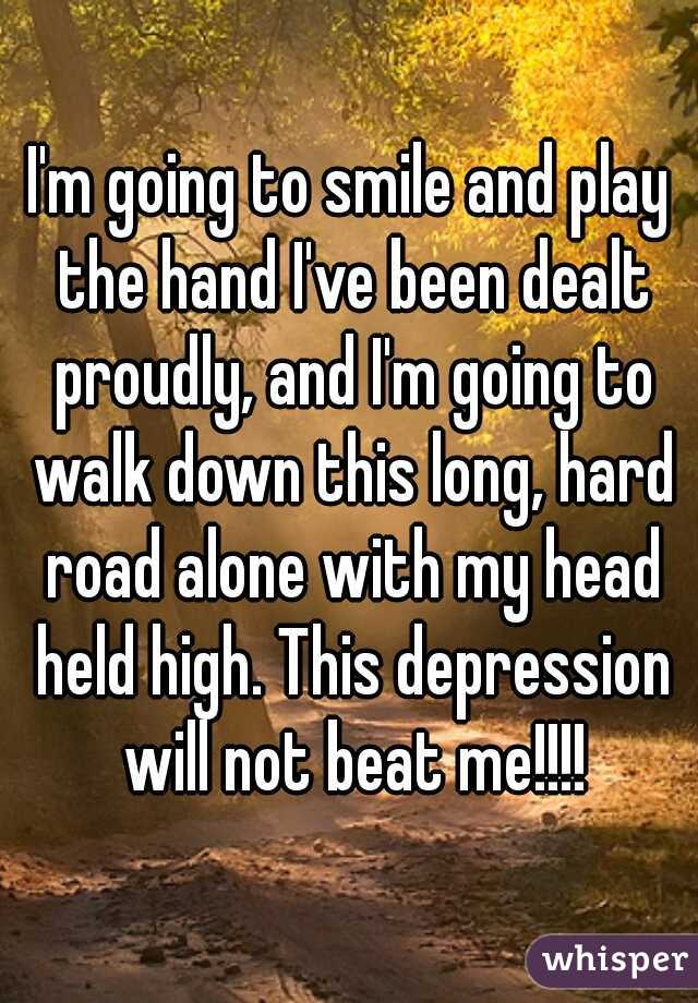 I'm going to smile and play the hand I've been dealt proudly, and I'm going to walk down this long, hard road alone with my head held high. This depression will not beat me!!!!